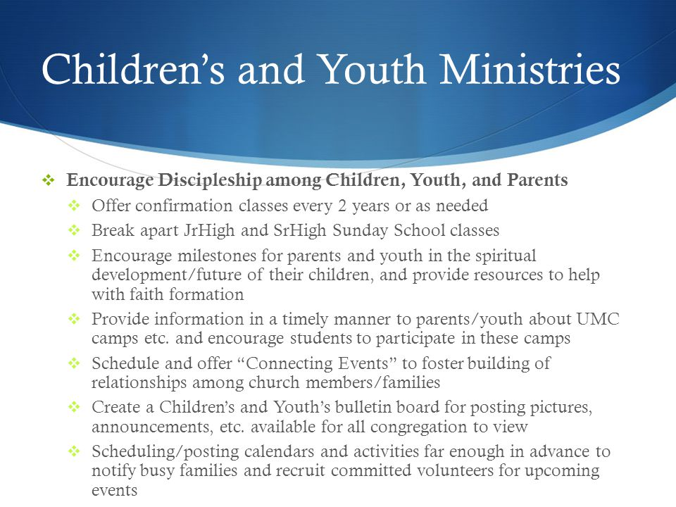 Children's and Youth Ministries  Encourage Discipleship among Children, Youth, and Parents  Offer confirmation classes every 2 years or as needed  Break apart JrHigh and SrHigh Sunday School classes  Encourage milestones for parents and youth in the spiritual development/future of their children, and provide resources to help with faith formation  Provide information in a timely manner to parents/youth about UMC camps etc.
