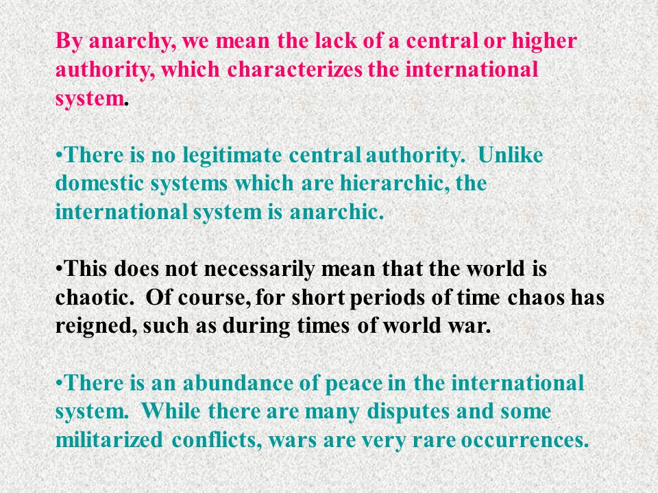 By anarchy, we mean the lack of a central or higher authority, which characterizes the international system.