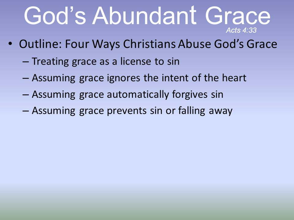 Outline: Four Ways Christians Abuse God's Grace – Treating grace as a license to sin – Assuming grace ignores the intent of the heart – Assuming grace automatically forgives sin – Assuming grace prevents sin or falling away God's Abundan t Grace Acts 4:33