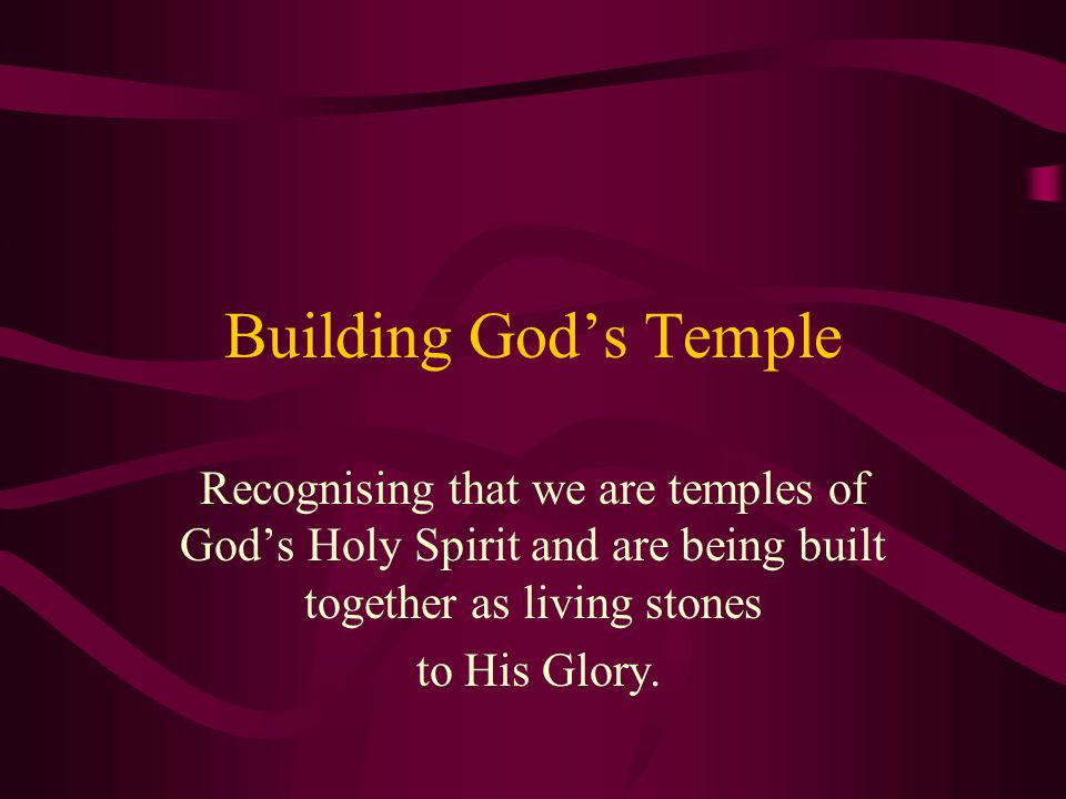 Building God's Temple Recognising that we are temples of God's Holy Spirit and are being built together as living stones to His Glory.