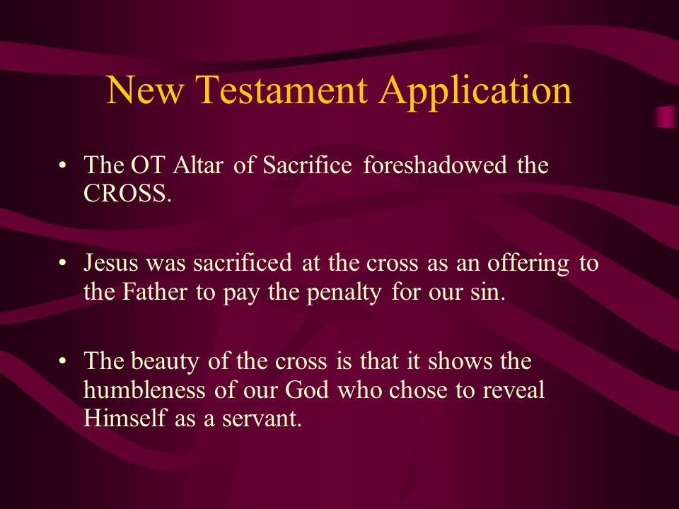 New Testament Application The OT Altar of Sacrifice foreshadowed the CROSS.