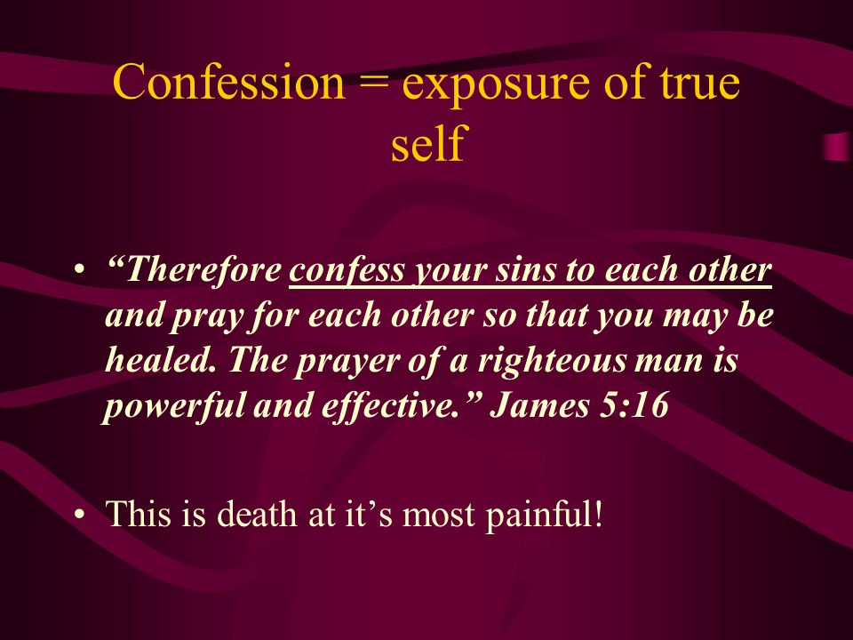 Confession = exposure of true self Therefore confess your sins to each other and pray for each other so that you may be healed.