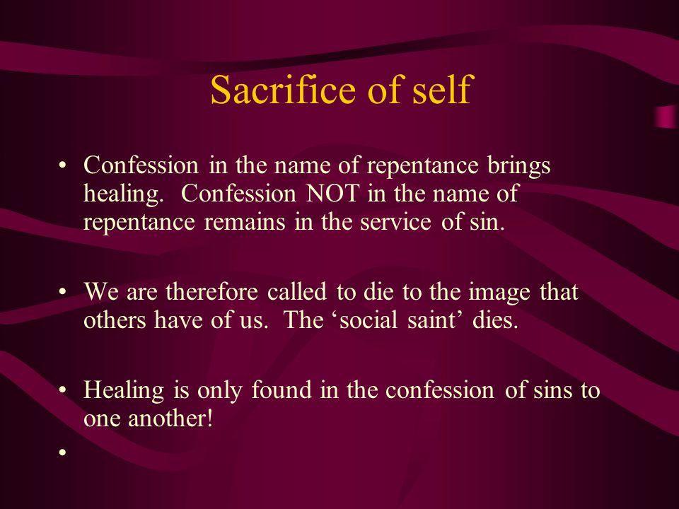 Sacrifice of self Confession in the name of repentance brings healing.