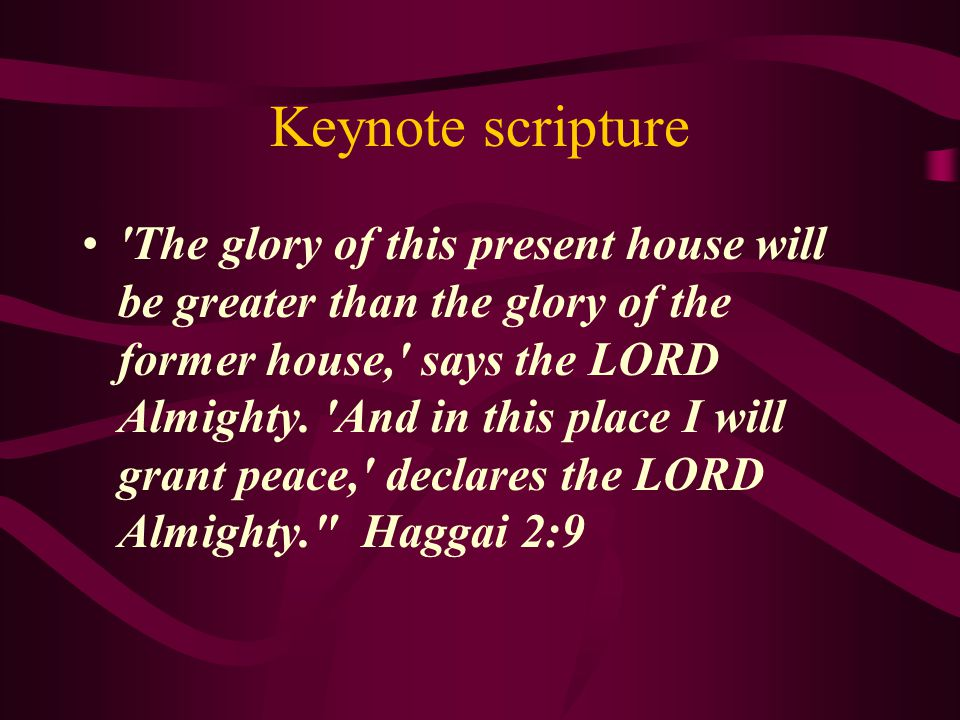 Keynote scripture The glory of this present house will be greater than the glory of the former house, says the LORD Almighty.