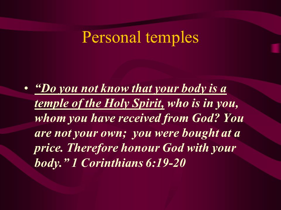 Personal temples Do you not know that your body is a temple of the Holy Spirit, who is in you, whom you have received from God.