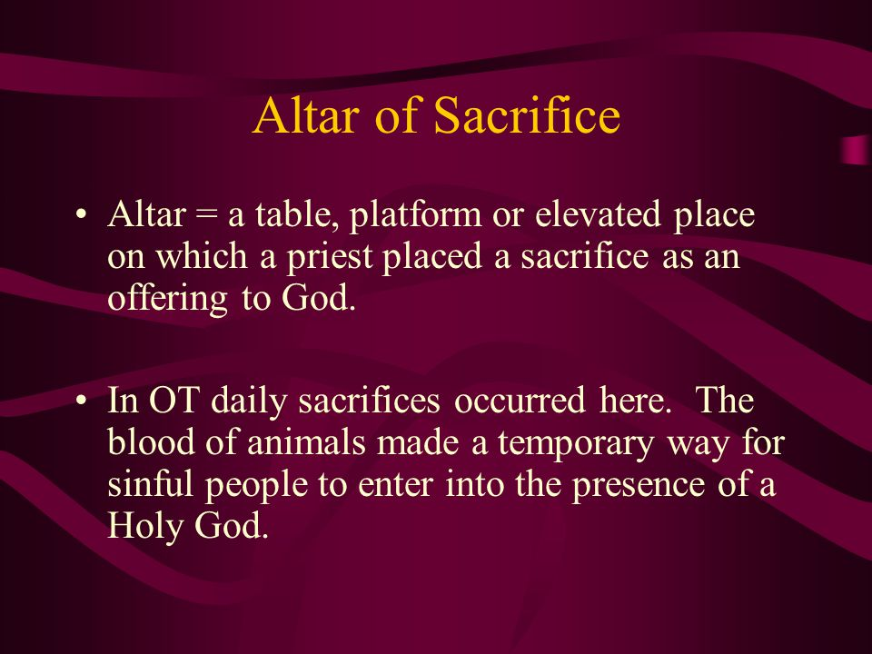 Altar of Sacrifice Altar = a table, platform or elevated place on which a priest placed a sacrifice as an offering to God.