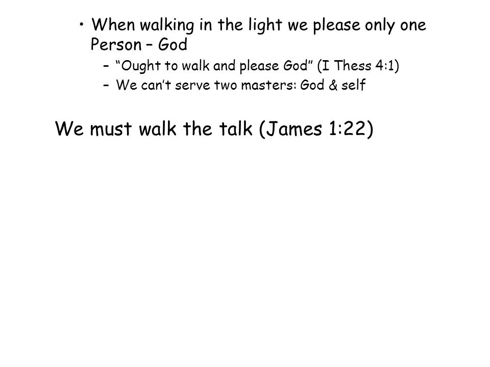 When walking in the light we please only one Person – God – Ought to walk and please God (I Thess 4:1) –We can't serve two masters: God & self We must walk the talk (James 1:22)