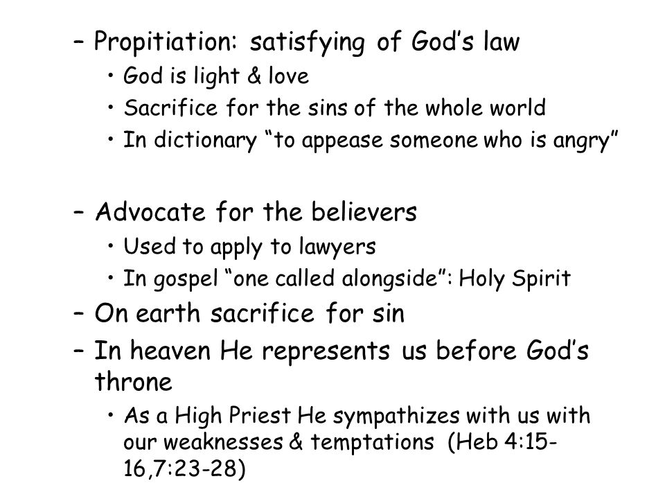 –Propitiation: satisfying of God's law God is light & love Sacrifice for the sins of the whole world In dictionary to appease someone who is angry –Advocate for the believers Used to apply to lawyers In gospel one called alongside : Holy Spirit –On earth sacrifice for sin –In heaven He represents us before God's throne As a High Priest He sympathizes with us with our weaknesses & temptations (Heb 4:15- 16,7:23-28)