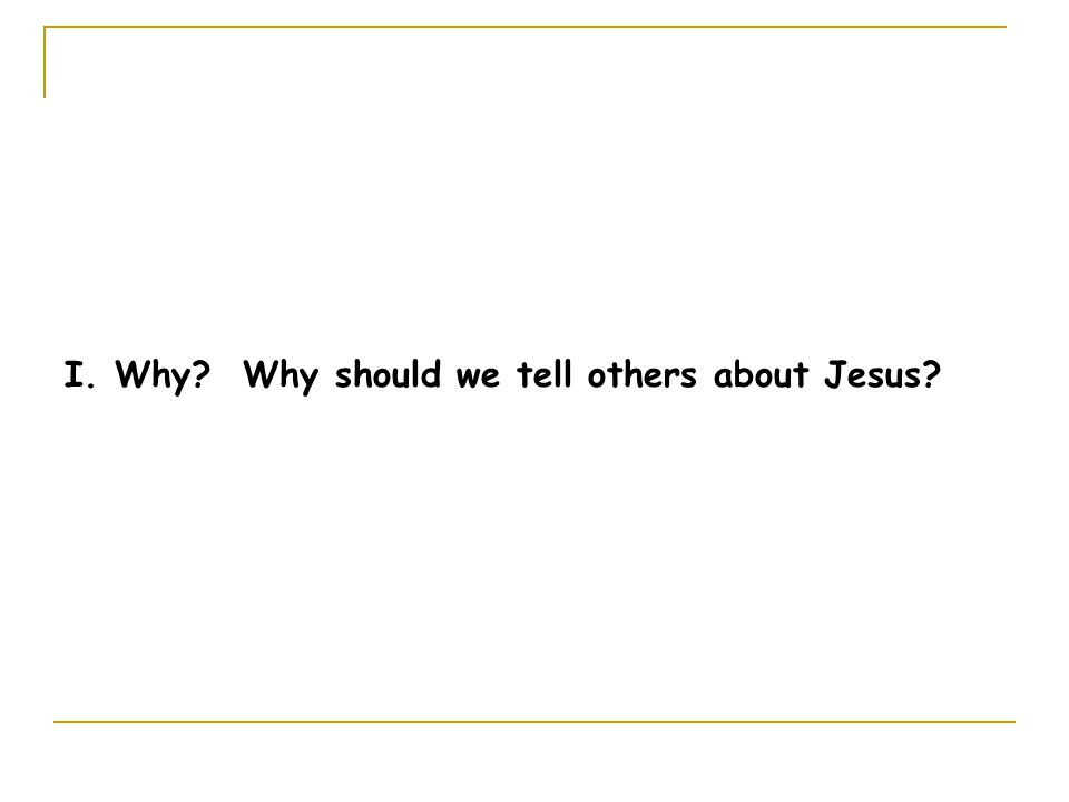 I. Why Why should we tell others about Jesus