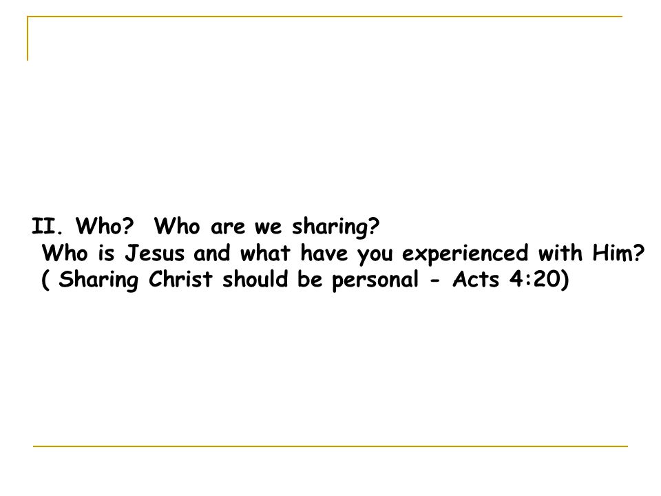 II. Who. Who are we sharing. Who is Jesus and what have you experienced with Him.