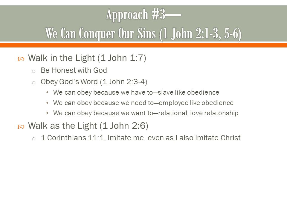  Walk in the Light (1 John 1:7) o Be Honest with God o Obey God's Word (1 John 2:3-4) We can obey because we have to—slave like obedience We can obey because we need to—employee like obedience We can obey because we want to—relational, love relatonship  Walk as the Light (1 John 2:6) o 1 Corinthians 11:1, Imitate me, even as I also imitate Christ