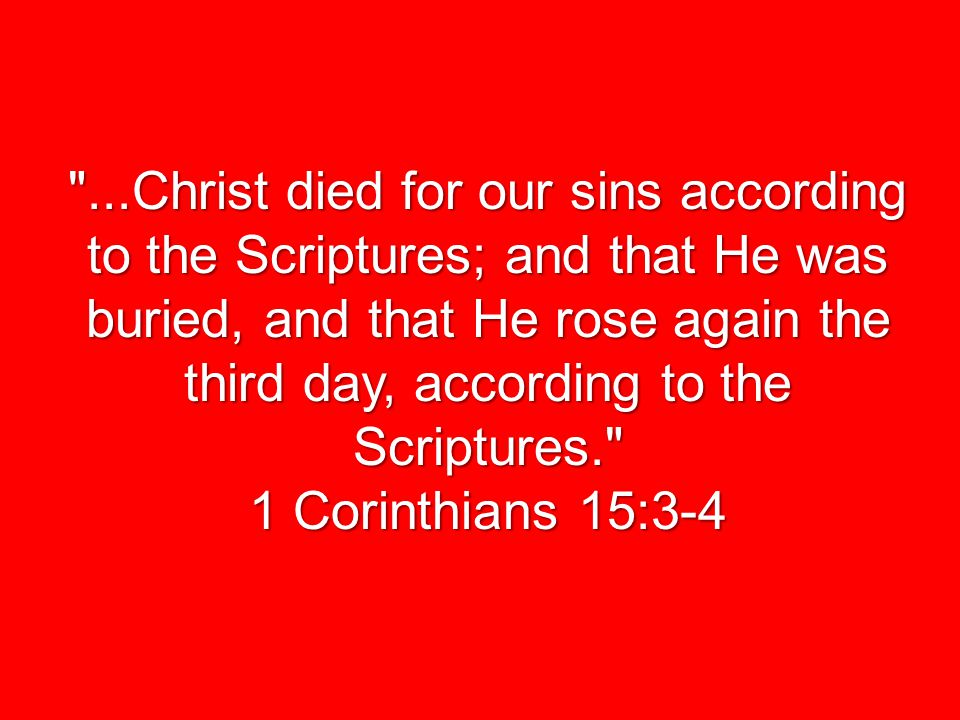 ...Christ died for our sins according to the Scriptures; and that He was buried, and that He rose again the third day, according to the Scriptures. 1 Corinthians 15:3-4