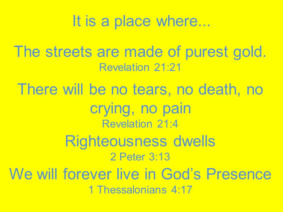 The streets are made of purest gold. Revelation 21:21 It is a place where...