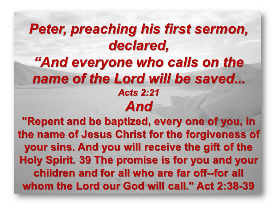 Peter, preaching his first sermon, declared, And everyone who calls on the name of the Lord will be saved...
