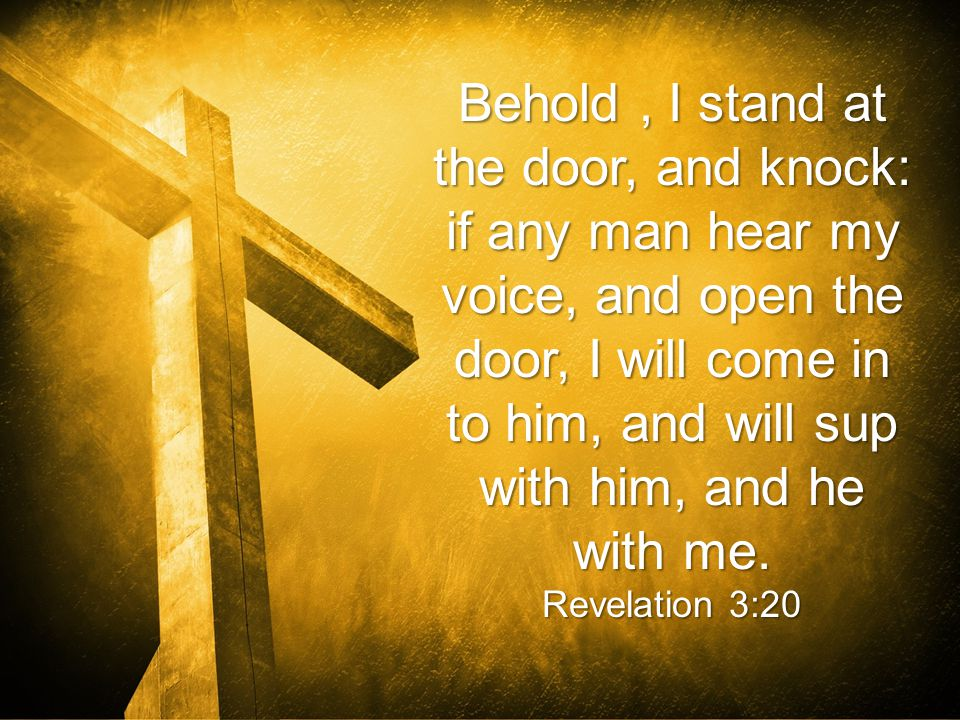 Behold, I stand at the door, and knock: if any man hear my voice, and open the door, I will come in to him, and will sup with him, and he with me.