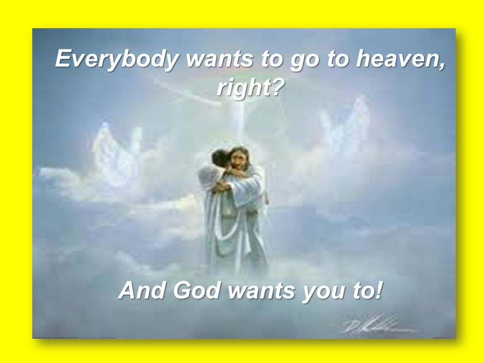 Everybody wants to go to heaven, right And God wants you to!