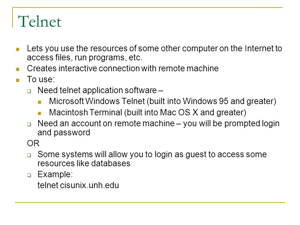 Telnet Lets you use the resources of some other computer on the Internet to access files, run programs, etc.