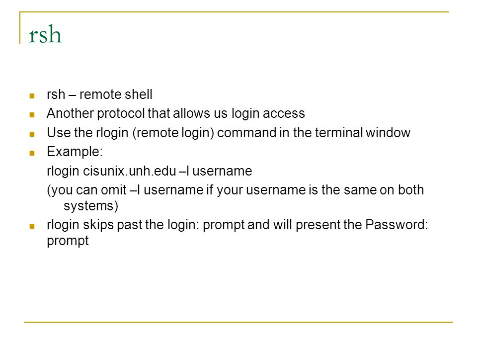 rsh rsh – remote shell Another protocol that allows us login access Use the rlogin (remote login) command in the terminal window Example: rlogin cisunix.unh.edu –l username (you can omit –l username if your username is the same on both systems) rlogin skips past the login: prompt and will present the Password: prompt