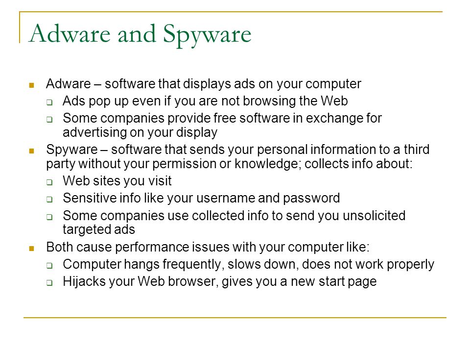 Adware and Spyware Adware – software that displays ads on your computer  Ads pop up even if you are not browsing the Web  Some companies provide free software in exchange for advertising on your display Spyware – software that sends your personal information to a third party without your permission or knowledge; collects info about:  Web sites you visit  Sensitive info like your username and password  Some companies use collected info to send you unsolicited targeted ads Both cause performance issues with your computer like:  Computer hangs frequently, slows down, does not work properly  Hijacks your Web browser, gives you a new start page