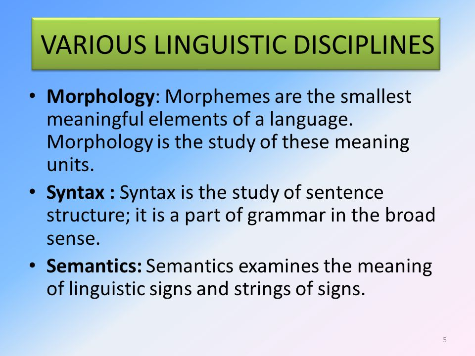 VARIOUS LINGUISTIC DISCIPLINES Morphology: Morphemes are the smallest meaningful elements of a language.