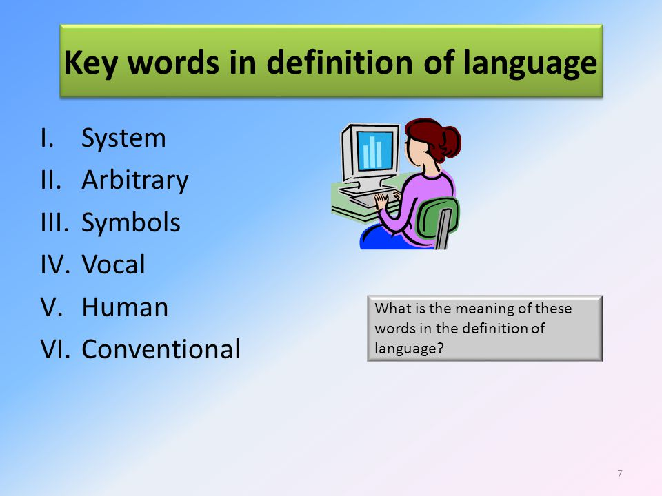 Key words in definition of language I.System II.Arbitrary III.Symbols IV.Vocal V.Human VI.Conventional What is the meaning of these words in the definition of language.