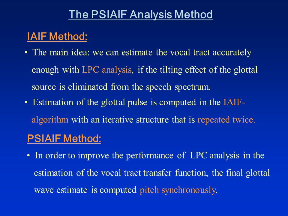 The PSIAIF Analysis Method The main idea: we can estimate the vocal tract accurately enough with LPC analysis, if the tilting effect of the glottal source is eliminated from the speech spectrum.