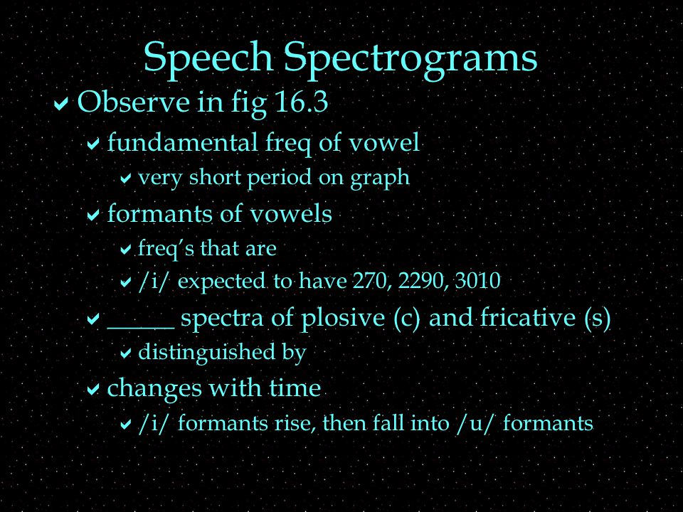 Speech Spectrograms  Observe in fig 16.3  fundamental freq of vowel  very short period on graph  formants of vowels  freq's that are  /i/ expected to have 270, 2290, 3010  _____ spectra of plosive (c) and fricative (s)  distinguished by  changes with time  /i/ formants rise, then fall into /u/ formants
