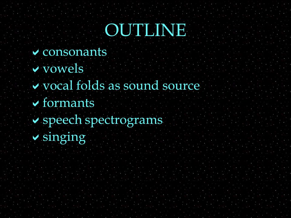 OUTLINE  consonants  vowels  vocal folds as sound source  formants  speech spectrograms  singing
