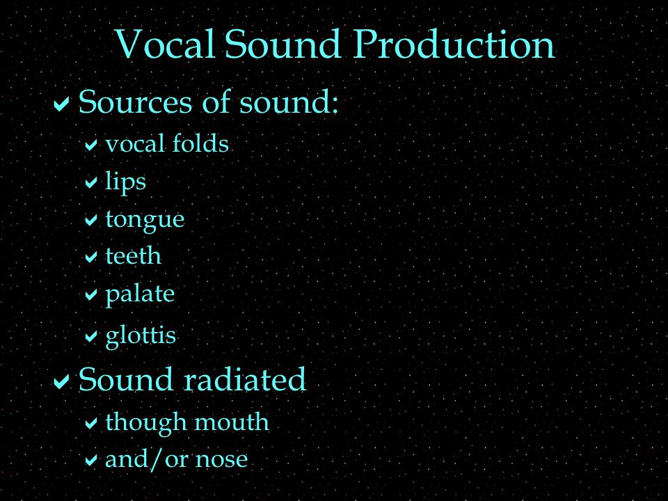Vocal Sound Production  Sources of sound:  vocal folds  lips  tongue  teeth  palate  glottis  Sound radiated  though mouth  and/or nose