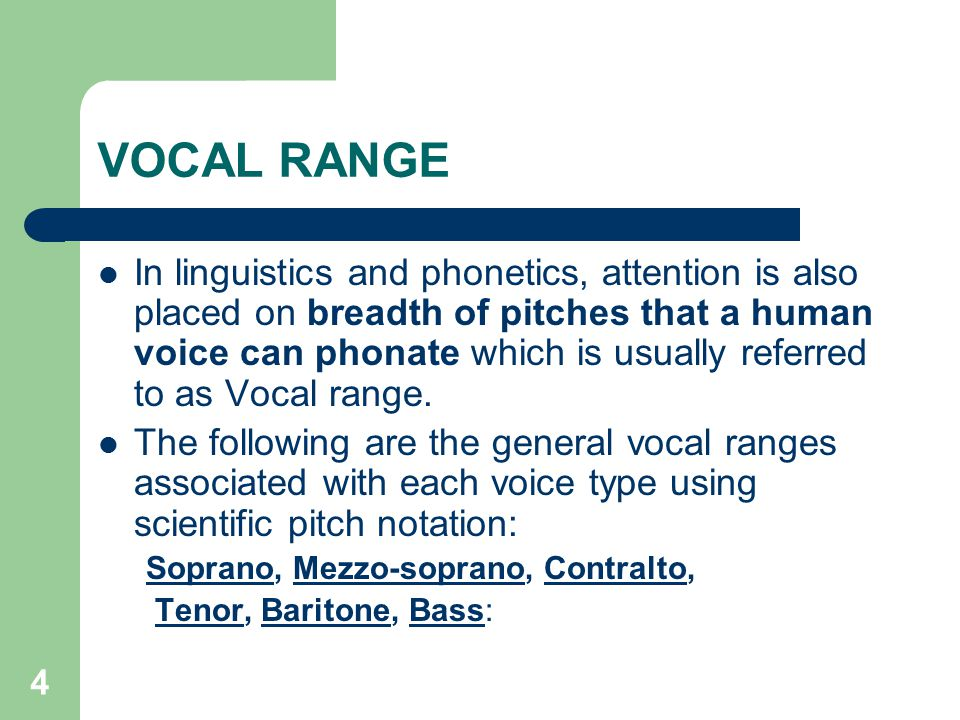 4 VOCAL RANGE In linguistics and phonetics, attention is also placed on breadth of pitches that a human voice can phonate which is usually referred to as Vocal range.