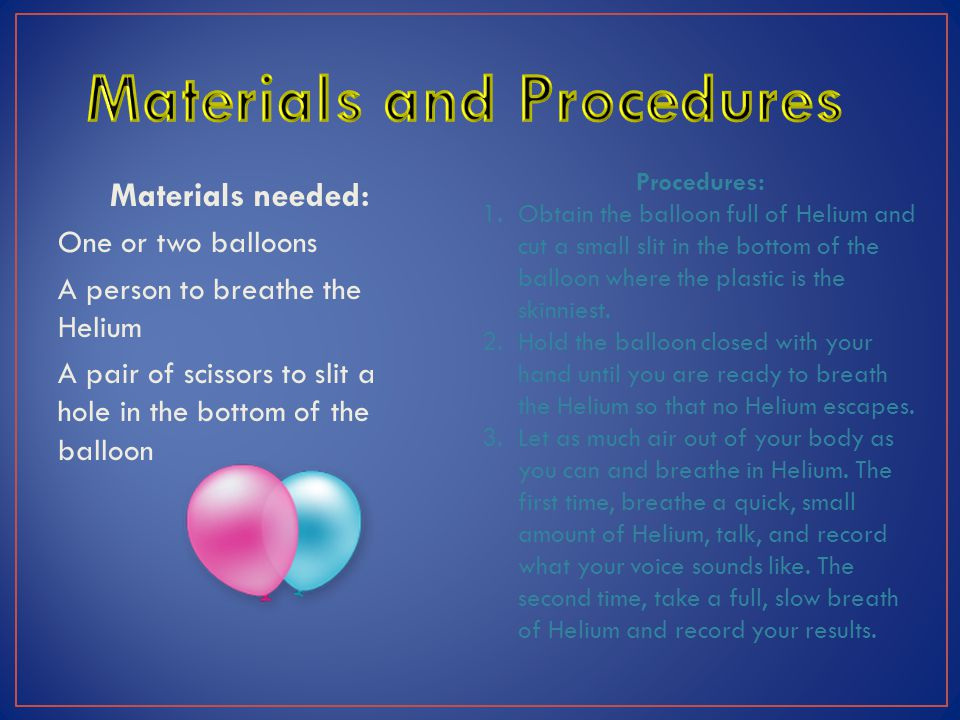 Materials needed: One or two balloons A person to breathe the Helium A pair of scissors to slit a hole in the bottom of the balloon Procedures: 1.Obtain the balloon full of Helium and cut a small slit in the bottom of the balloon where the plastic is the skinniest.