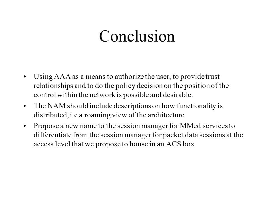 Conclusion Using AAA as a means to authorize the user, to provide trust relationships and to do the policy decision on the position of the control within the network is possible and desirable.