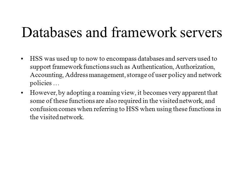 Databases and framework servers HSS was used up to now to encompass databases and servers used to support framework functions such as Authentication, Authorization, Accounting, Address management, storage of user policy and network policies … However, by adopting a roaming view, it becomes very apparent that some of these functions are also required in the visited network, and confusion comes when referring to HSS when using these functions in the visited network.