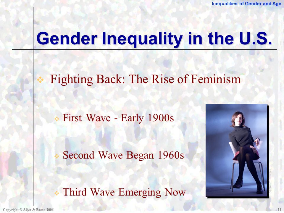 Inequalities of Gender and Age Copyright © Allyn & Bacon  Fighting Back: The Rise of Feminism  First Wave - Early 1900s  Second Wave Began 1960s  Third Wave Emerging Now Gender Inequality in the U.S.