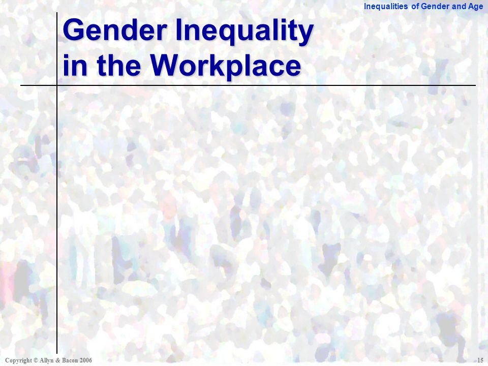 Inequalities of Gender and Age Copyright © Allyn & Bacon Gender Inequality in the Workplace