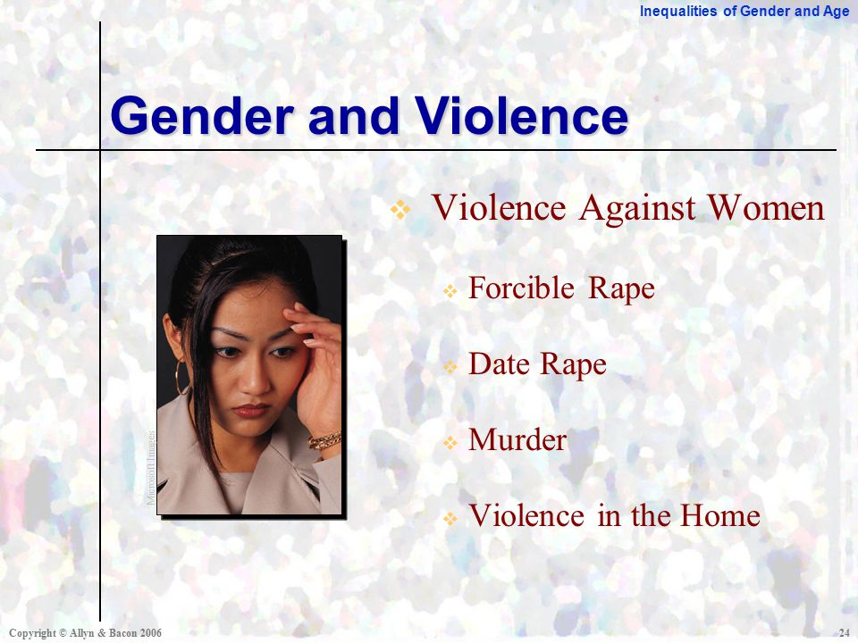 Inequalities of Gender and Age Copyright © Allyn & Bacon  Violence Against Women  Forcible Rape  Date Rape  Murder  Violence in the Home Gender and Violence Microsoft Images