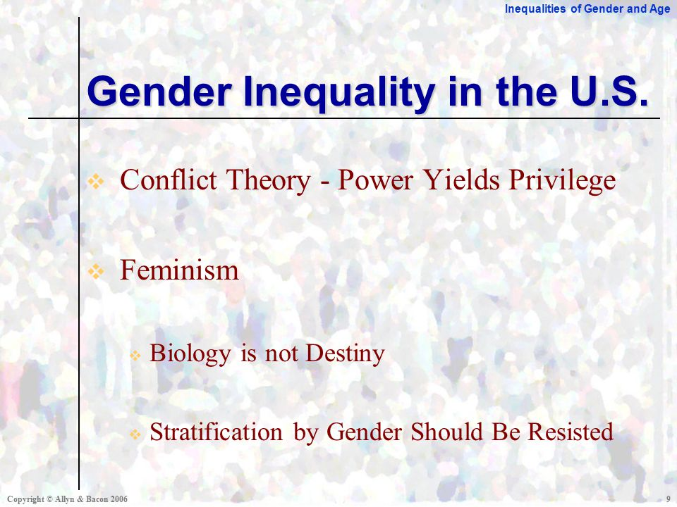 Inequalities of Gender and Age Copyright © Allyn & Bacon  Conflict Theory - Power Yields Privilege  Feminism  Biology is not Destiny  Stratification by Gender Should Be Resisted Gender Inequality in the U.S.