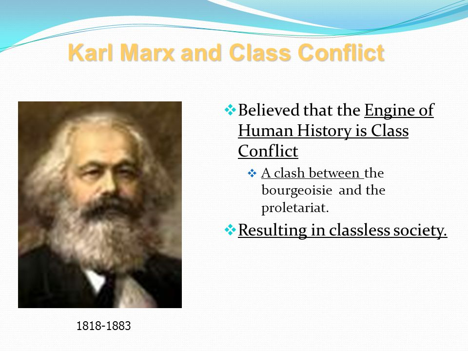  Believed that the Engine of Human History is Class Conflict  A clash between the bourgeoisie and the proletariat.