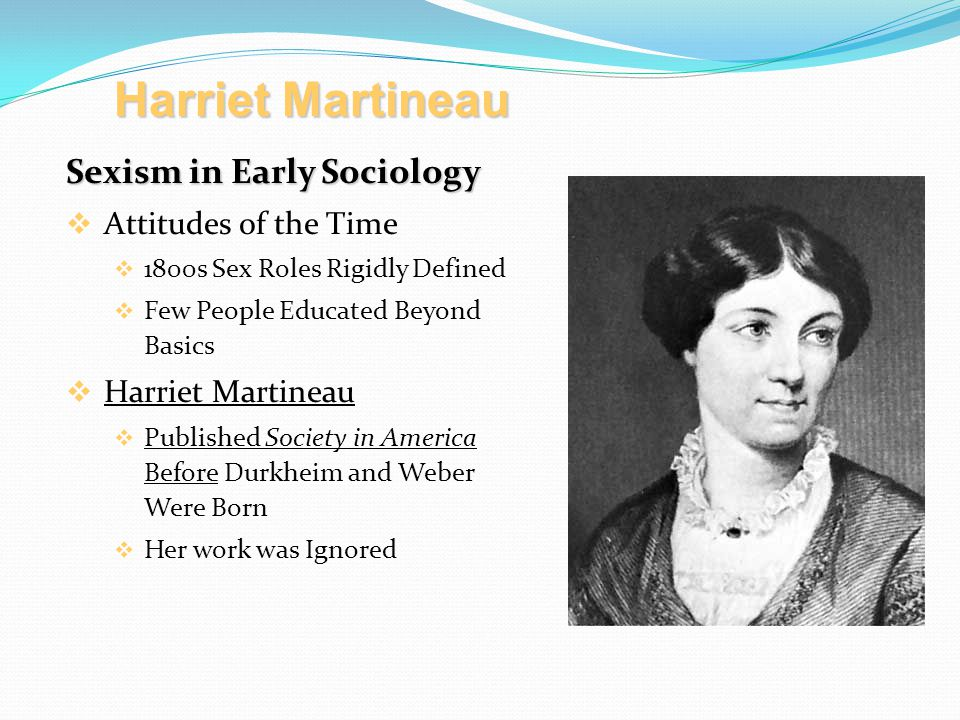 Sexism in Early Sociology  Attitudes of the Time  1800s Sex Roles Rigidly Defined  Few People Educated Beyond Basics  Harriet Martineau  Published Society in America Before Durkheim and Weber Were Born  Her work was Ignored Harriet Martineau