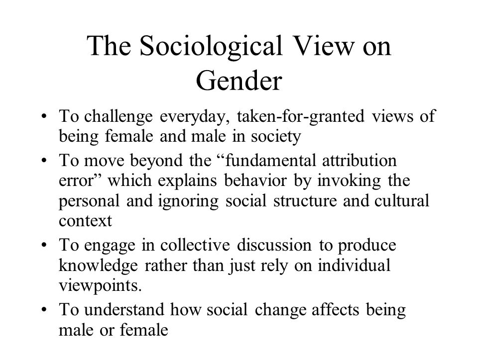 The Sociological View on Gender To challenge everyday, taken-for-granted views of being female and male in society To move beyond the fundamental attribution error which explains behavior by invoking the personal and ignoring social structure and cultural context To engage in collective discussion to produce knowledge rather than just rely on individual viewpoints.