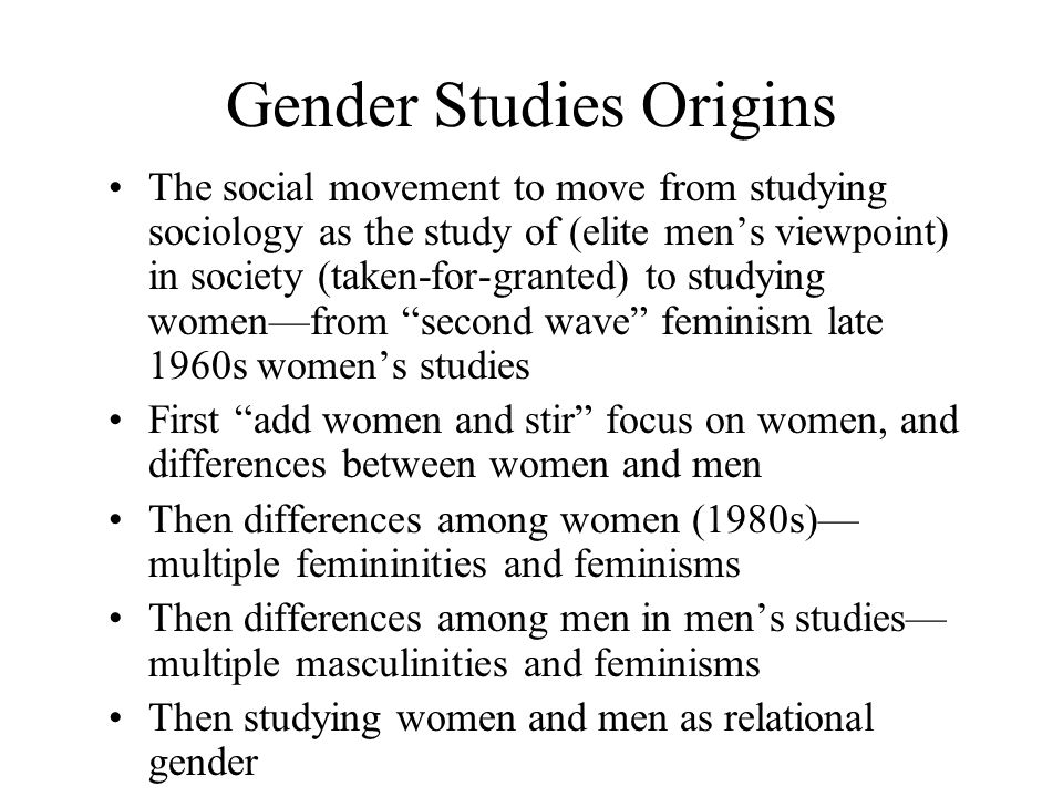 Gender Studies Origins The social movement to move from studying sociology as the study of (elite men's viewpoint) in society (taken-for-granted) to studying women—from second wave feminism late 1960s women's studies First add women and stir focus on women, and differences between women and men Then differences among women (1980s)— multiple femininities and feminisms Then differences among men in men's studies— multiple masculinities and feminisms Then studying women and men as relational gender