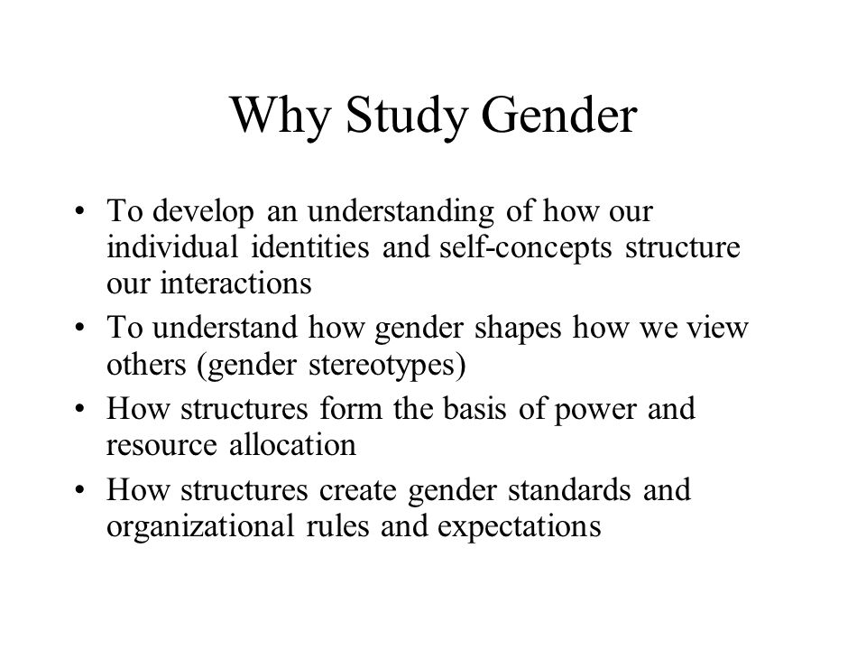 Why Study Gender To develop an understanding of how our individual identities and self-concepts structure our interactions To understand how gender shapes how we view others (gender stereotypes) How structures form the basis of power and resource allocation How structures create gender standards and organizational rules and expectations