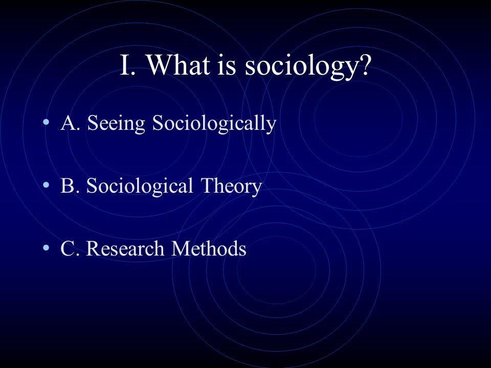 I. What is sociology A. Seeing Sociologically B. Sociological Theory C. Research Methods