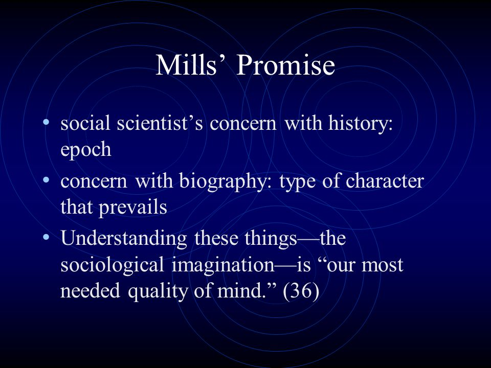 Mills' Promise social scientist's concern with history: epoch concern with biography: type of character that prevails Understanding these things—the sociological imagination—is our most needed quality of mind. (36)