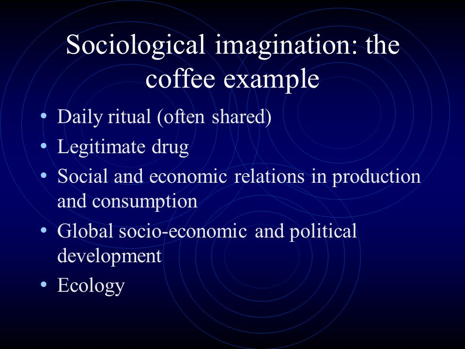 Sociological imagination: the coffee example Daily ritual (often shared) Legitimate drug Social and economic relations in production and consumption Global socio-economic and political development Ecology