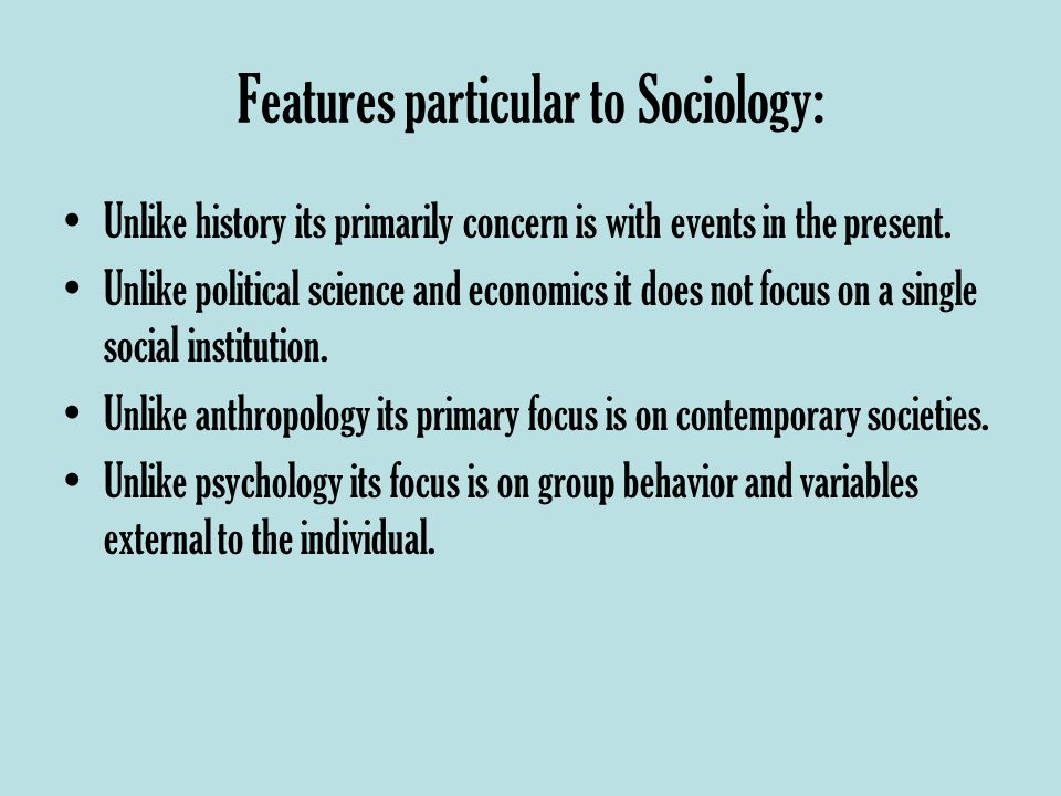 Features particular to Sociology: Unlike history its primarily concern is with events in the present.
