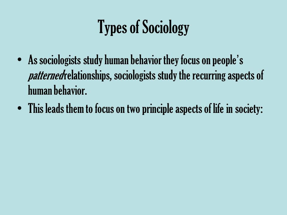 Types of Sociology As sociologists study human behavior they focus on people ' s patterned relationships, sociologists study the recurring aspects of human behavior.