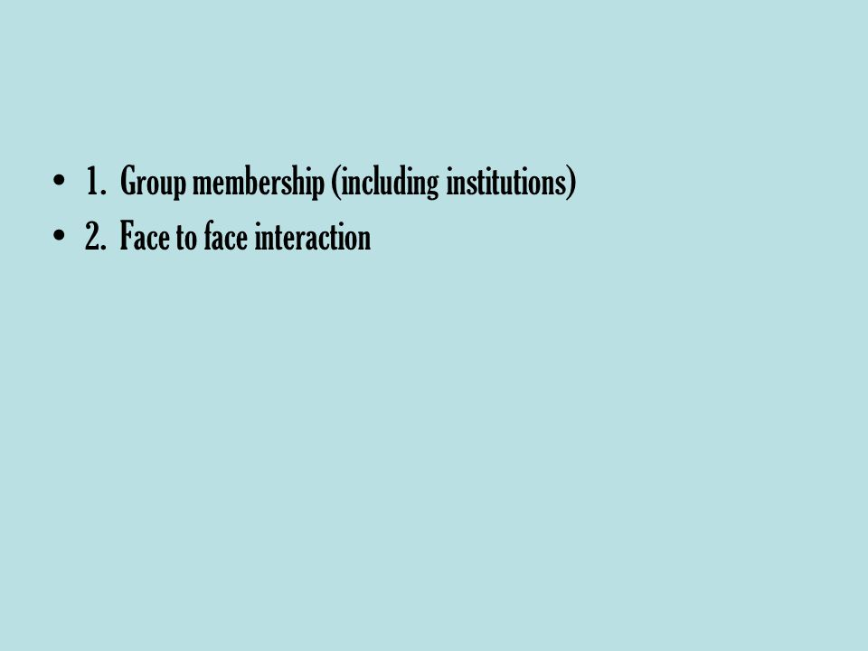 1. Group membership (including institutions) 2. Face to face interaction
