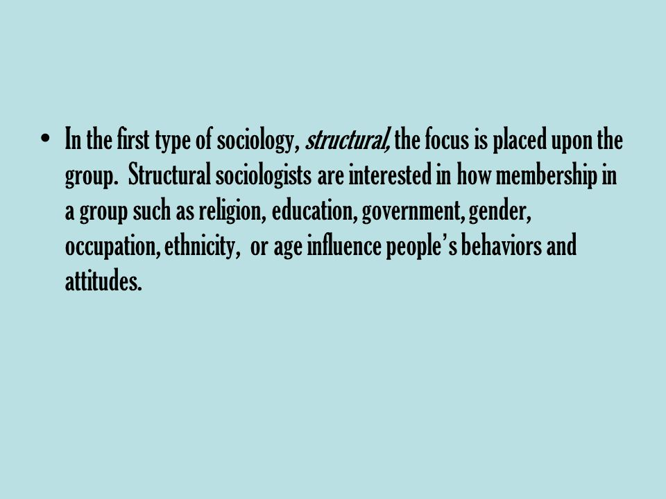 In the first type of sociology, structural, the focus is placed upon the group.
