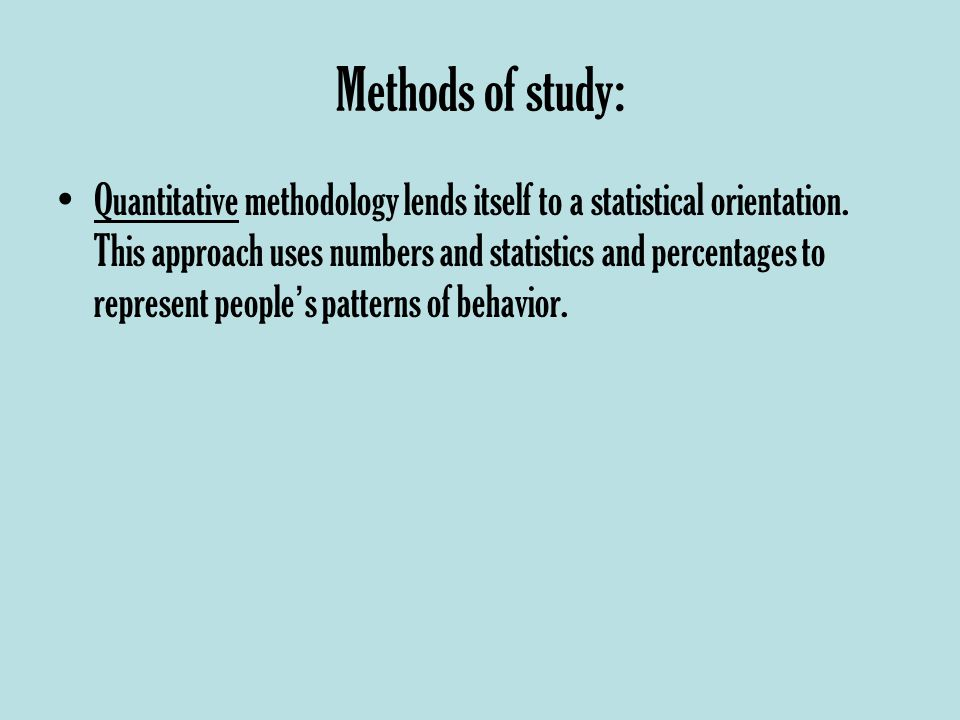 Methods of study: Quantitative methodology lends itself to a statistical orientation.